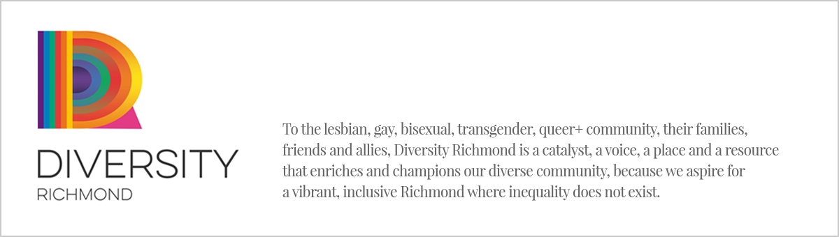 To the lesbian, gay, bisexual, transgender, queer+ community, their families, friends and allies, Diversity Richmond is a catalyst, a voice, a place and a resource that enriches and champions our diverse community, because we aspire for a vibrant, inclusive Richmond where inequality does not exist.